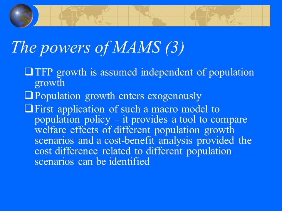 The powers of MAMS (3)  TFP growth is assumed independent of population growth  Population growth enters exogenously  First application of such a macro model to population policy – it provides a tool to compare welfare effects of different population growth scenarios and a cost-benefit analysis provided the cost difference related to different population scenarios can be identified