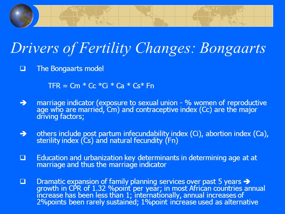 Drivers of Fertility Changes: Bongaarts  The Bongaarts model TFR = Cm * Cc *Ci * Ca * Cs* Fn  marriage indicator (exposure to sexual union - % women of reproductive age who are married, Cm) and contraceptive index (Cc) are the major driving factors;  others include post partum infecundability index (Ci), abortion index (Ca), sterility index (Cs) and natural fecundity (Fn)  Education and urbanization key determinants in determining age at at marriage and thus the marriage indicator  Dramatic expansion of family planning services over past 5 years  growth in CPR of 1.32 %point per year; in most African countries annual increase has been less than 1; internationally, annual increases of 2%points been rarely sustained; 1%point increase used as alternative