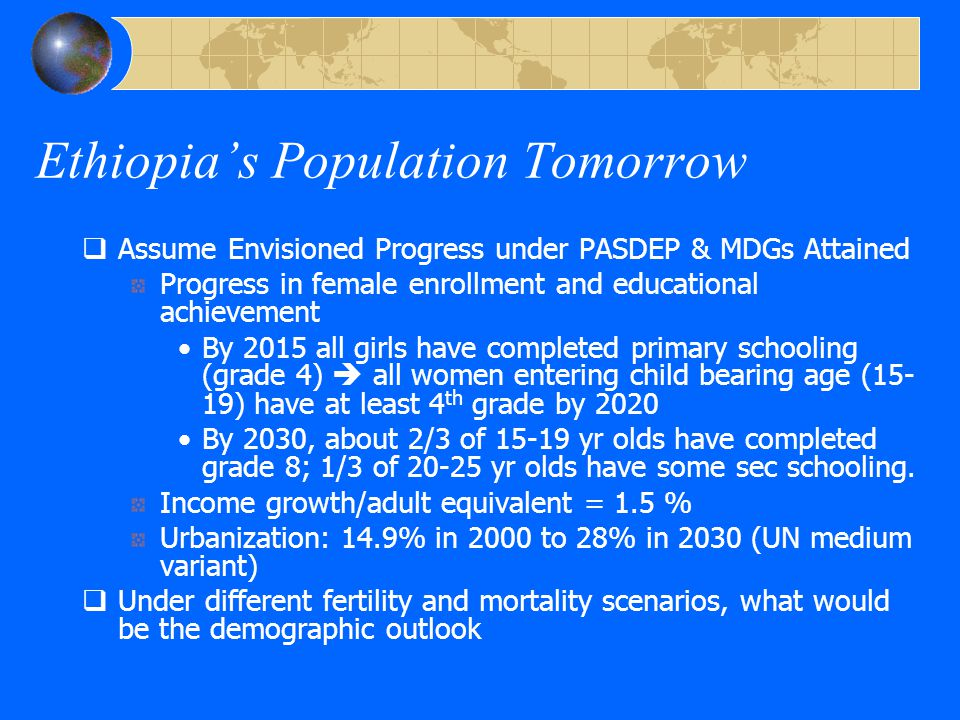 Ethiopia's Population Tomorrow  Assume Envisioned Progress under PASDEP & MDGs Attained Progress in female enrollment and educational achievement By 2015 all girls have completed primary schooling (grade 4)  all women entering child bearing age (15- 19) have at least 4 th grade by 2020 By 2030, about 2/3 of 15-19 yr olds have completed grade 8; 1/3 of 20-25 yr olds have some sec schooling.