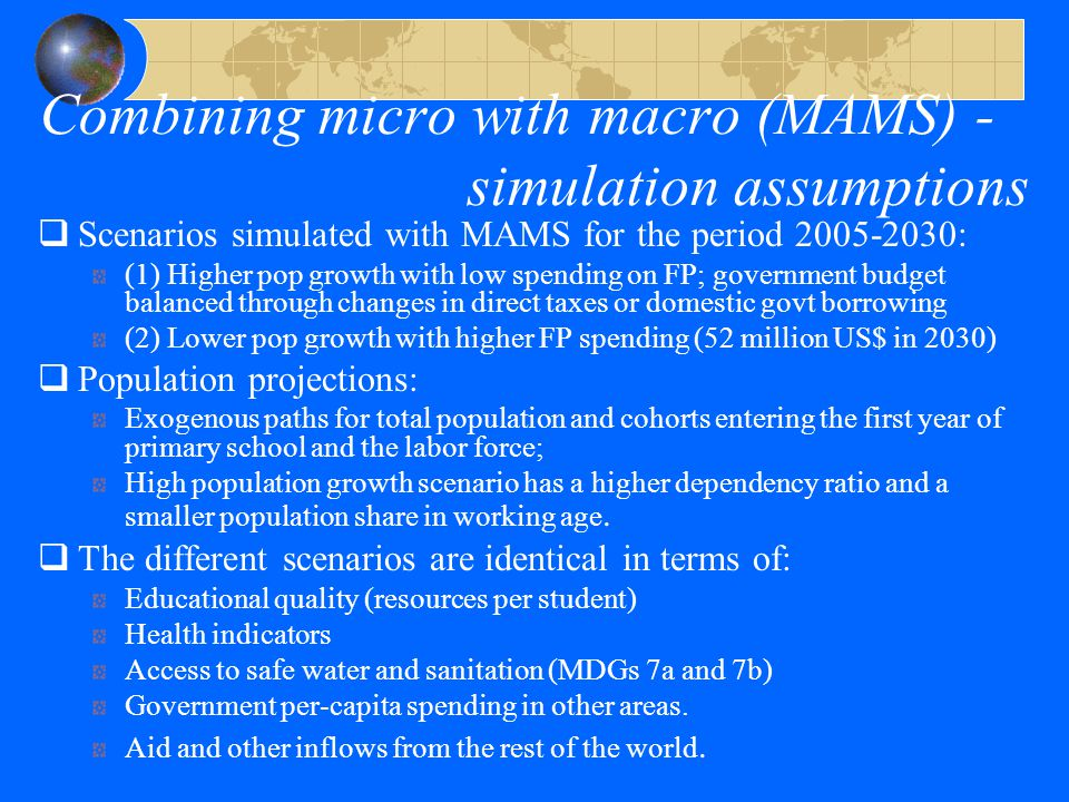 Combining micro with macro (MAMS) - simulation assumptions  Scenarios simulated with MAMS for the period 2005-2030: (1) Higher pop growth with low spending on FP; government budget balanced through changes in direct taxes or domestic govt borrowing (2) Lower pop growth with higher FP spending (52 million US$ in 2030)  Population projections: Exogenous paths for total population and cohorts entering the first year of primary school and the labor force; High population growth scenario has a higher dependency ratio and a smaller population share in working age.