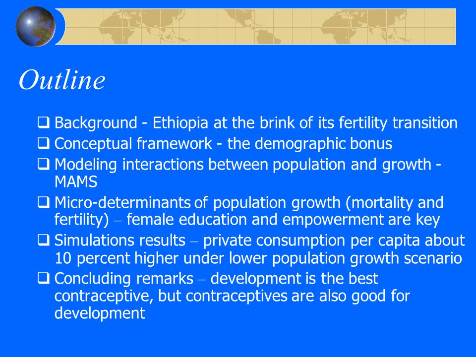 Ethiopia - a demographic giant at the brink of its fertility transition  Size: about 78 million people today, 2nd largest population in SSA, after Nigeria  Speed: current population growth 2.5% (or 2 million people) per year; the demographic transition started in the 1950s when mortality rates started to decline in 1950s; the fertility transition has also started with TFR declining from 6.4 in 1990 to 5.7 in 2005, but still high  Structure: high dependency ratios (83+3)/100) and a youth bulge (50% between 15-29 yrs old)  Space: a young population largely concentrated in the rural Highlands (15% urban) – land pressure/ environmental degradation/resettlement