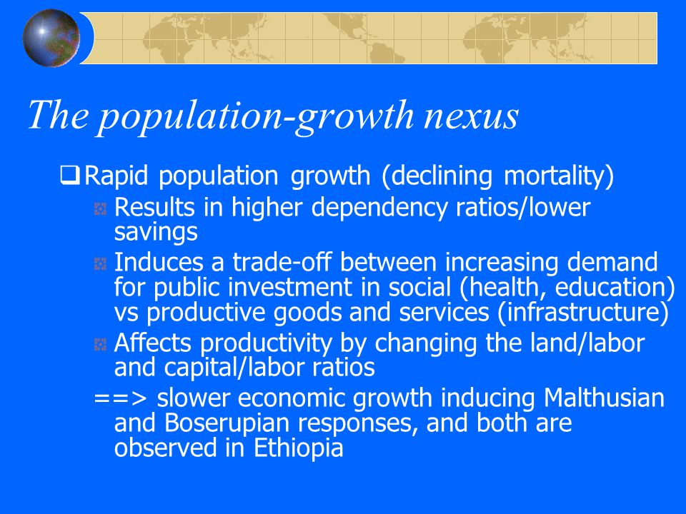 The population-growth nexus  Rapid population growth (declining mortality) Results in higher dependency ratios/lower savings Induces a trade-off between increasing demand for public investment in social (health, education) vs productive goods and services (infrastructure) Affects productivity by changing the land/labor and capital/labor ratios ==> slower economic growth inducing Malthusian and Boserupian responses, and both are observed in Ethiopia