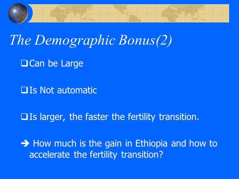 The Demographic Bonus(2)  Can be Large  Is Not automatic  Is larger, the faster the fertility transition.