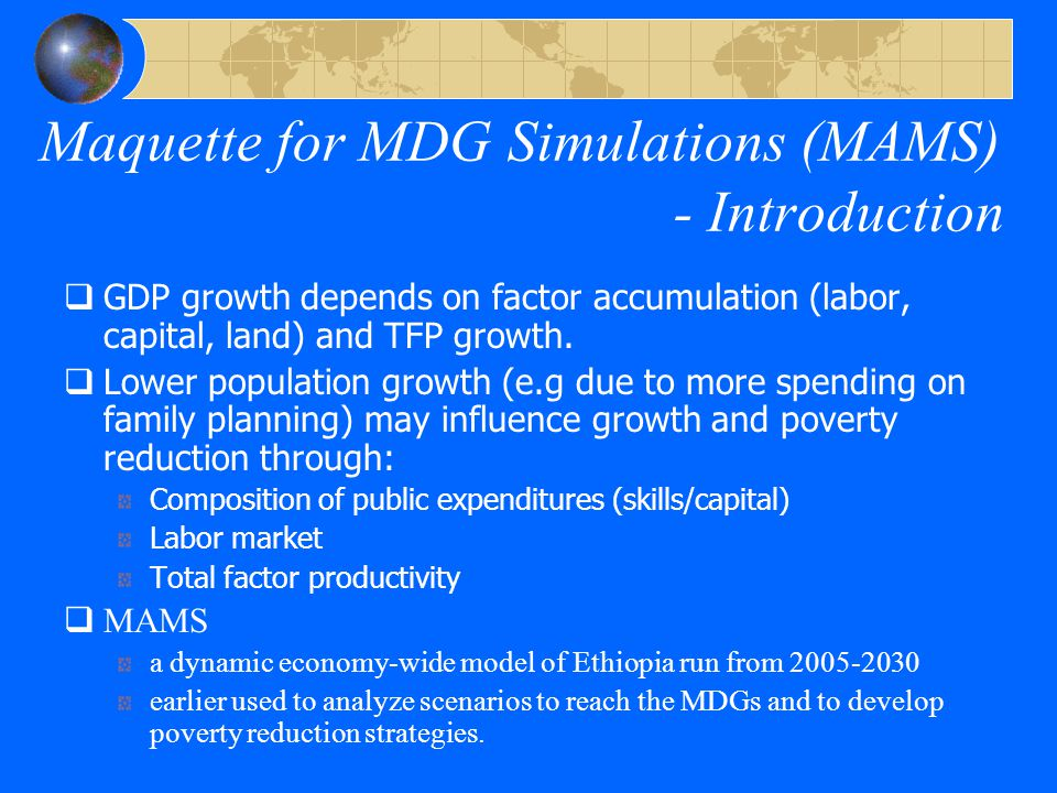 The powers of MAMS – Public spending  Detailed modeling of government activities Ethiopia specific information for production and cost functions for the provision of social services (education, health, water and sanitation) increasing marginal costs as a function of coverage rates cross-sectoral synergies derived demand for skilled labor (teachers, nurses, doctors)  key b/c fertility decline largely driven by female education Family planning explicitly accounted for Other public infrastructure (roads and energy) and other government  Government and country operate under budget constraints  trade-offs are explicit