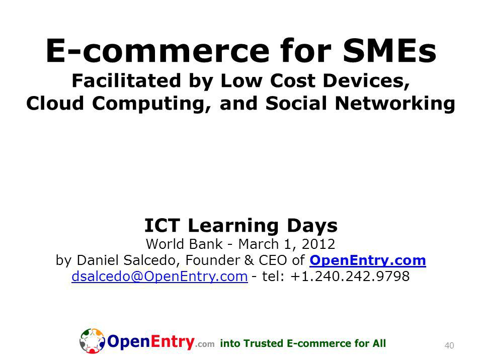 E-commerce for SMEs Facilitated by Low Cost Devices, Cloud Computing, and Social Networking ICT Learning Days World Bank - March 1, 2012 by Daniel Salcedo, Founder & CEO of OpenEntry.com dsalcedo@OpenEntry.com - tel: +1.240.242.9798OpenEntry.com dsalcedo@OpenEntry.com 40