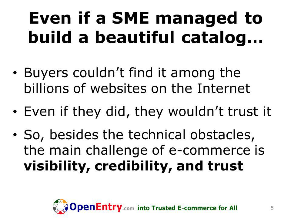 Even if a SME managed to build a beautiful catalog… Buyers couldn't find it among the billions of websites on the Internet Even if they did, they wouldn't trust it So, besides the technical obstacles, the main challenge of e-commerce is visibility, credibility, and trust 5