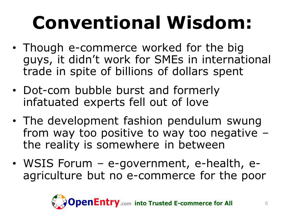 Conventional Wisdom: Though e-commerce worked for the big guys, it didn't work for SMEs in international trade in spite of billions of dollars spent Dot-com bubble burst and formerly infatuated experts fell out of love The development fashion pendulum swung from way too positive to way too negative – the reality is somewhere in between WSIS Forum – e-government, e-health, e- agriculture but no e-commerce for the poor 6