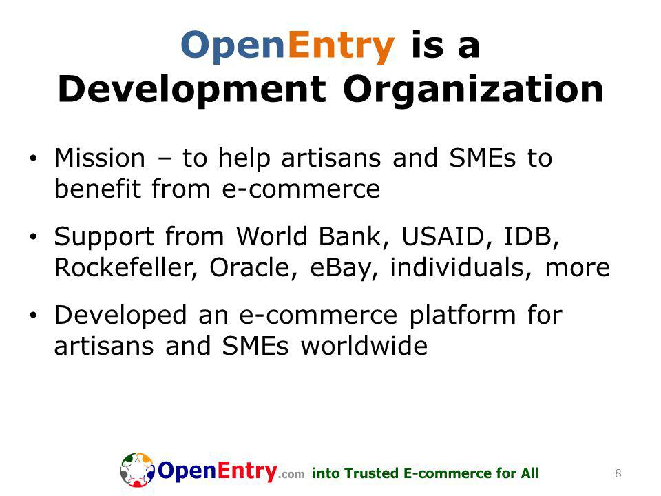 OpenEntry is a Development Organization Mission – to help artisans and SMEs to benefit from e-commerce Support from World Bank, USAID, IDB, Rockefeller, Oracle, eBay, individuals, more Developed an e-commerce platform for artisans and SMEs worldwide 8
