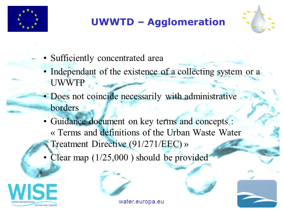 water.europa.eu UWWTD – Agglomeration Sufficiently concentrated area Independant of the existence of a collecting system or a UWWTP Does not coincide necessarily with administrative borders Guidance document on key terms and concepts : « Terms and definitions of the Urban Waste Water Treatment Directive (91/271/EEC) » Clear map (1/25,000 ) should be provided