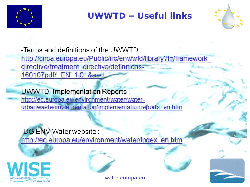 water.europa.eu http://circa.europa.eu/Public/irc/env/wfd/library l=/framework_ directive/treatment_directive/definitions- 160107pdf/_EN_1.0_&a=d -Terms and definitions of the UWWTD : http://circa.europa.eu/Public/irc/env/wfd/library l=/framework_ directive/treatment_directive/definitions- 160107pdf/_EN_1.0_&a=d UWWTD Implementation Reports : http://ec.europa.eu/environment/water/water- urbanwaste/implementation/implementationreports_en.htm -DG ENV Water website :http://ec.europa.eu/environment/water/index_en.htm UWWTD – Useful links