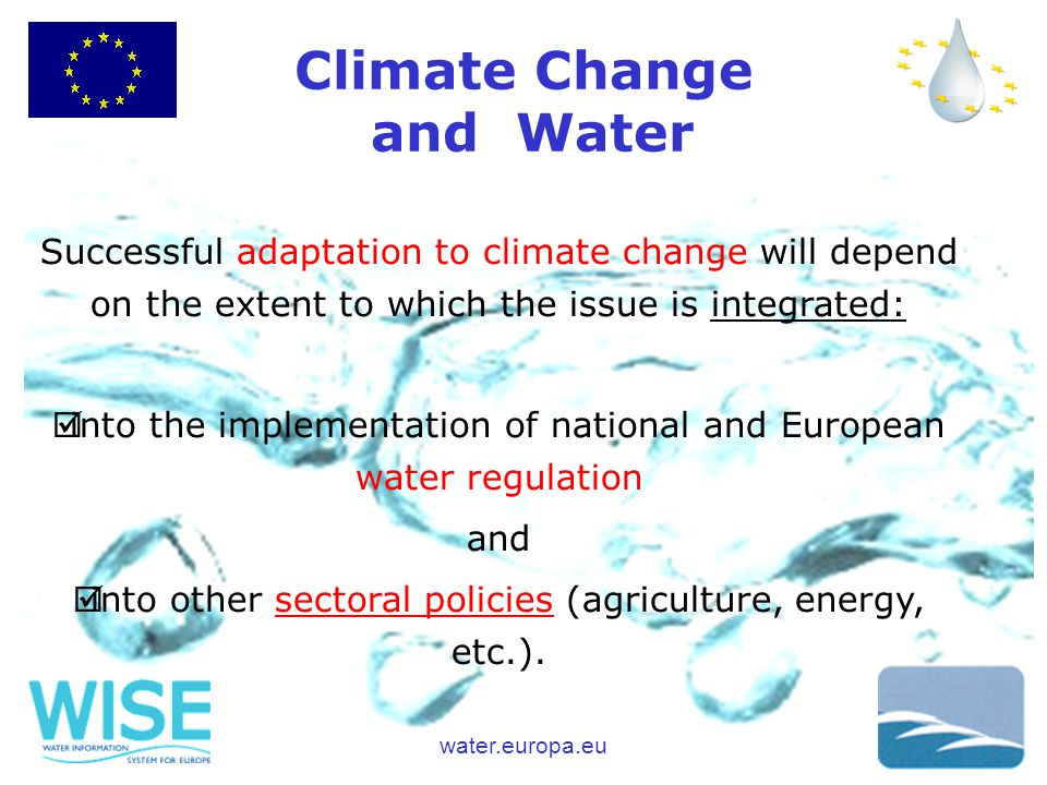 water.europa.eu Climate Change and Water Successful adaptation to climate change will depend on the extent to which the issue is integrated: þinto the implementation of national and European water regulation and þinto other sectoral policies (agriculture, energy, etc.).