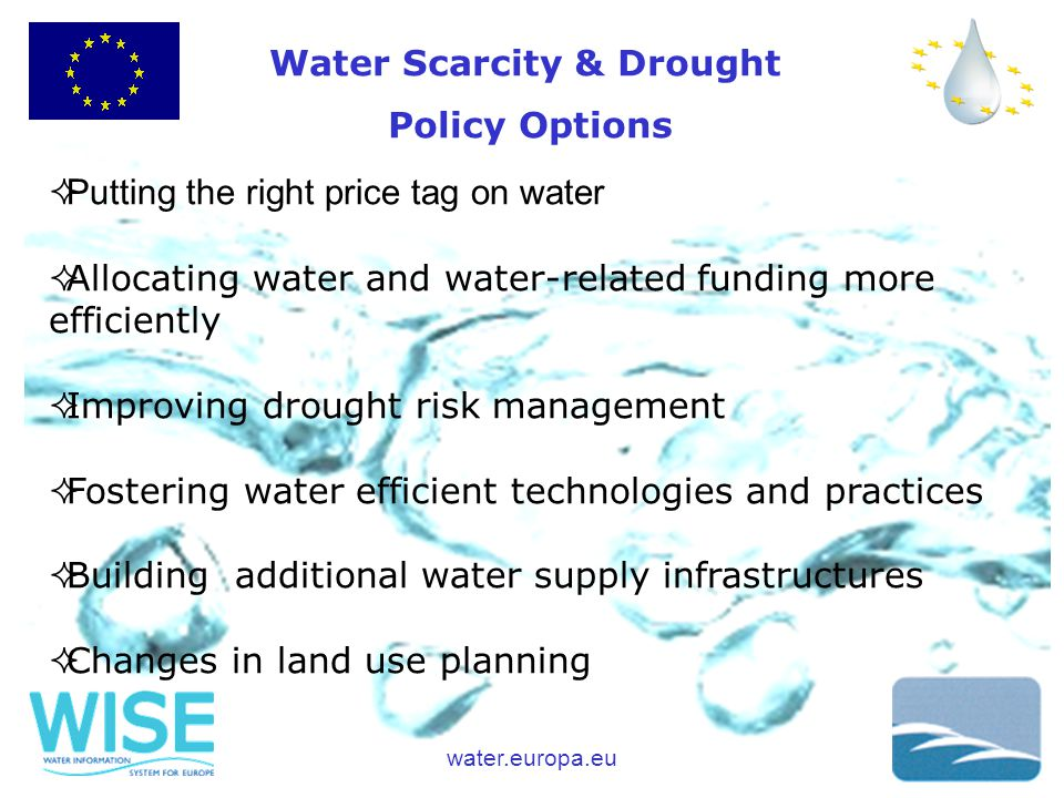 water.europa.eu  Putting the right price tag on water  Allocating water and water-related funding more efficiently  Improving drought risk management  Fostering water efficient technologies and practices  Building additional water supply infrastructures  Changes in land use planning Water Scarcity & Drought Policy Options
