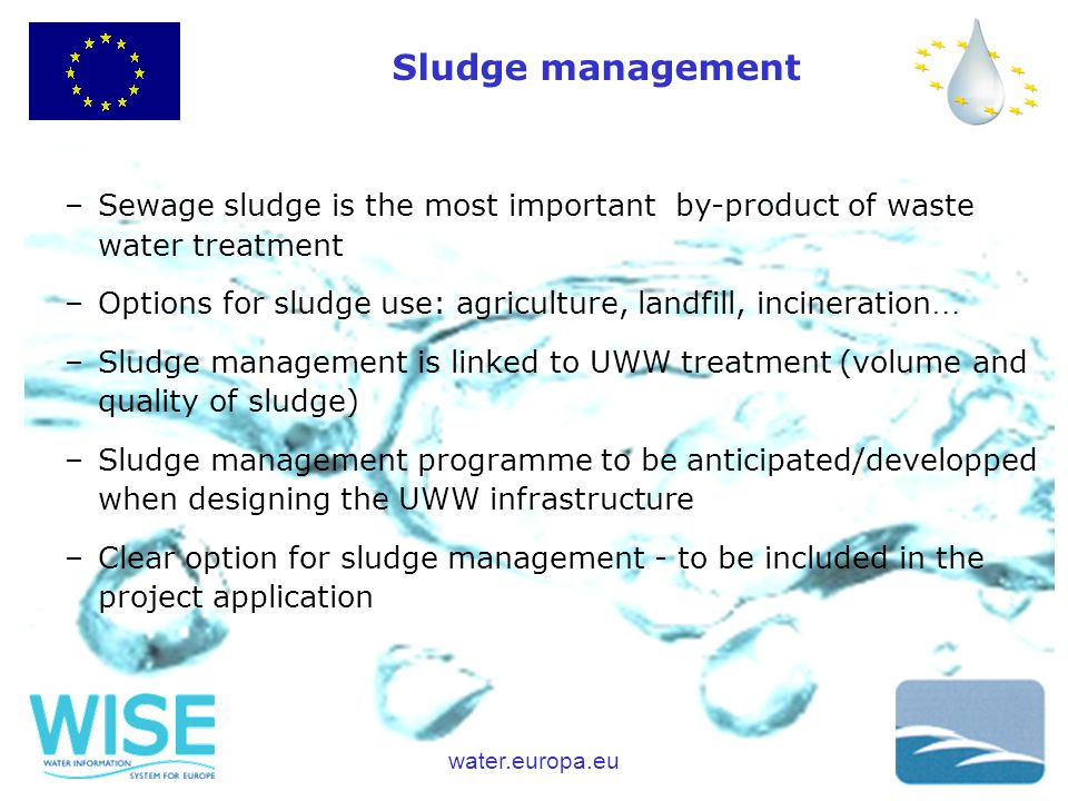 water.europa.eu Sludge management –Sewage sludge is the most important by-product of waste water treatment –Options for sludge use: agriculture, landfill, incineration … –Sludge management is linked to UWW treatment (volume and quality of sludge) –Sludge management programme to be anticipated/developped when designing the UWW infrastructure –Clear option for sludge management - to be included in the project application