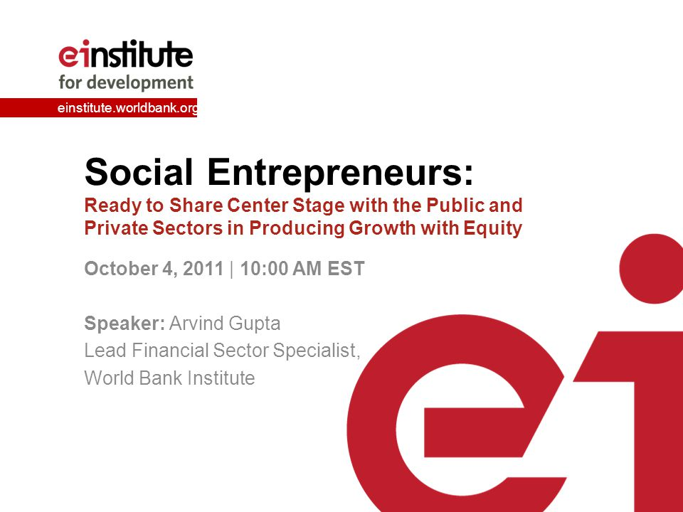 einstitute.worldbank.org Social Entrepreneurs: Ready to Share Center Stage with the Public and Private Sectors in Producing Growth with Equity October 4, 2011 | 10:00 AM EST Speaker: Arvind Gupta Lead Financial Sector Specialist, World Bank Institute