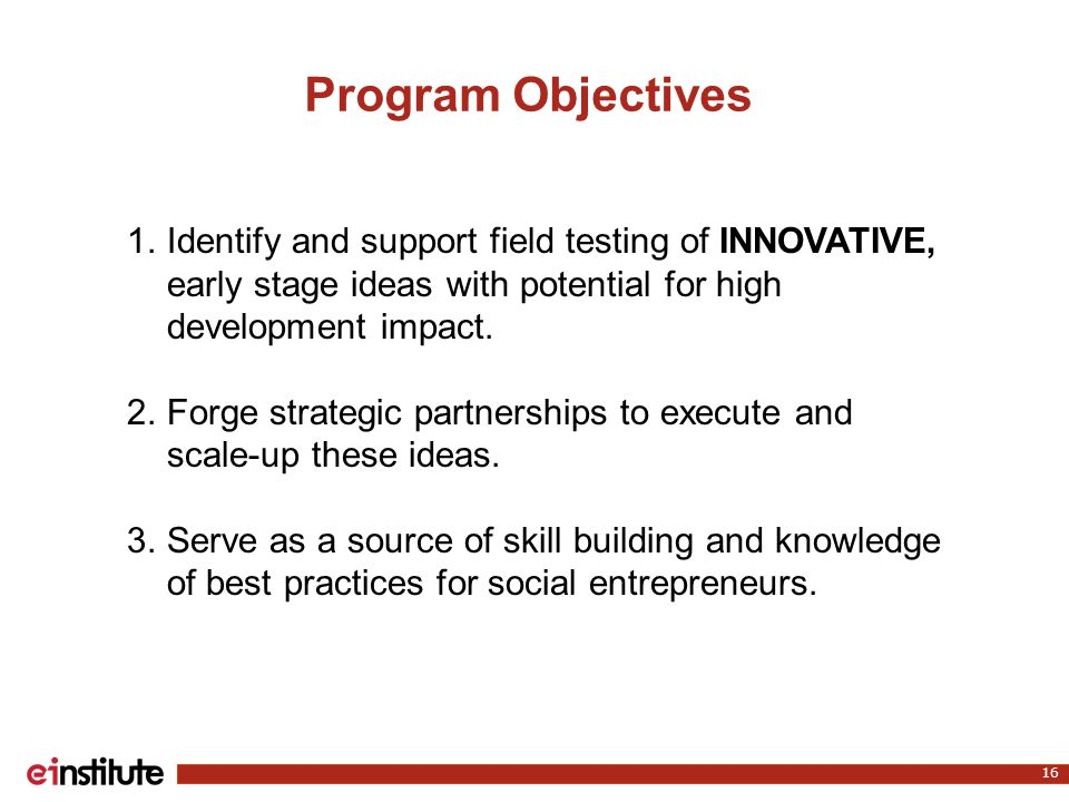 Program Objectives 16 1.Identify and support field testing of INNOVATIVE, early stage ideas with potential for high development impact.