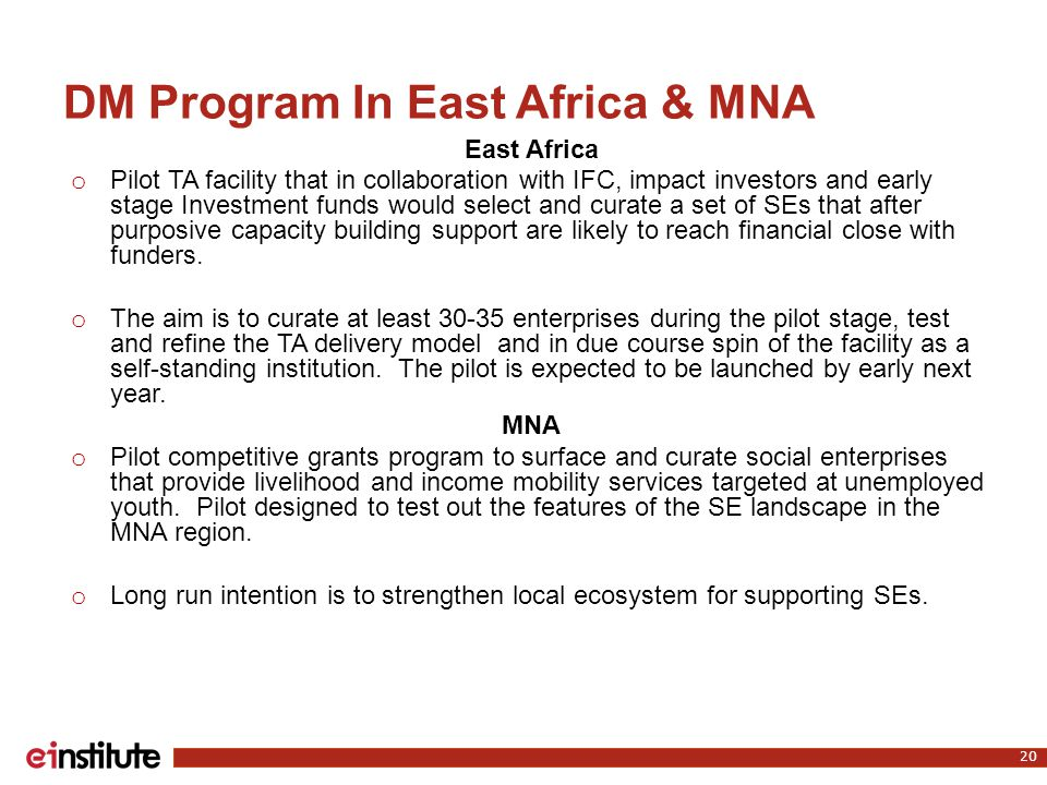 DM Program In East Africa & MNA East Africa o Pilot TA facility that in collaboration with IFC, impact investors and early stage Investment funds would select and curate a set of SEs that after purposive capacity building support are likely to reach financial close with funders.