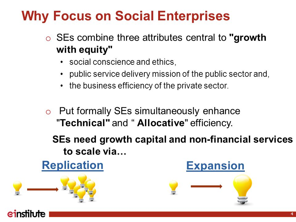 Why Focus on Social Enterprises o SEs combine three attributes central to growth with equity social conscience and ethics, public service delivery mission of the public sector and, the business efficiency of the private sector.