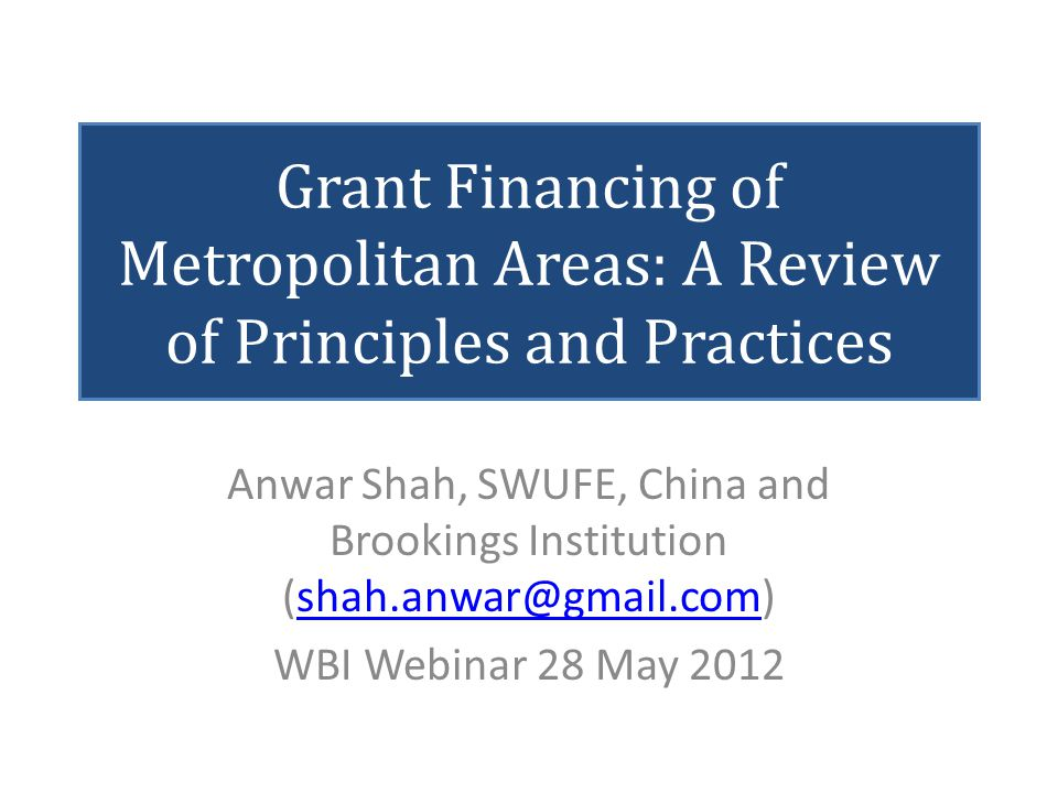 Grant Financing of Metropolitan Areas: A Review of Principles and Practices Anwar Shah, SWUFE, China and Brookings Institution (shah.anwar@gmail.com)s