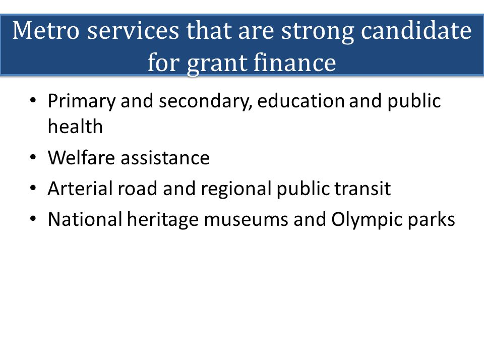 Metro services that are strong candidate for grant finance Primary and secondary, education and public health Welfare assistance Arterial road and reg