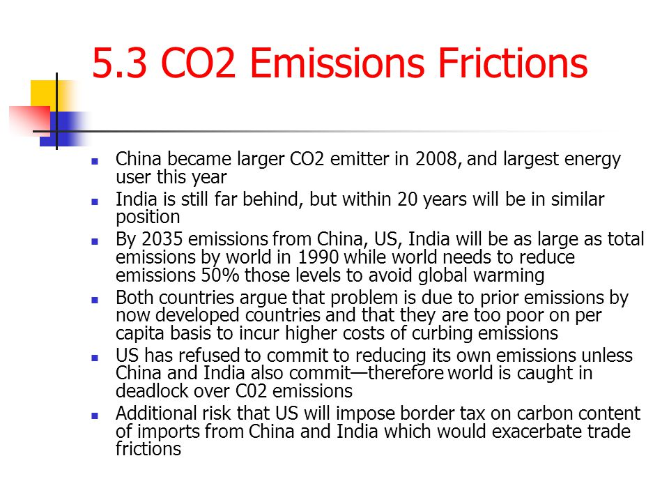 5.3 CO2 Emissions Frictions China became larger CO2 emitter in 2008, and largest energy user this year India is still far behind, but within 20 years