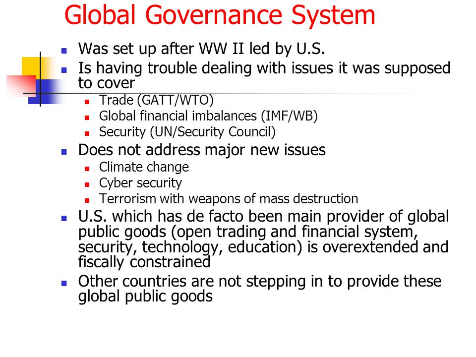 Global Governance System Was set up after WW II led by U.S. Is having trouble dealing with issues it was supposed to cover Trade (GATT/WTO) Global fin