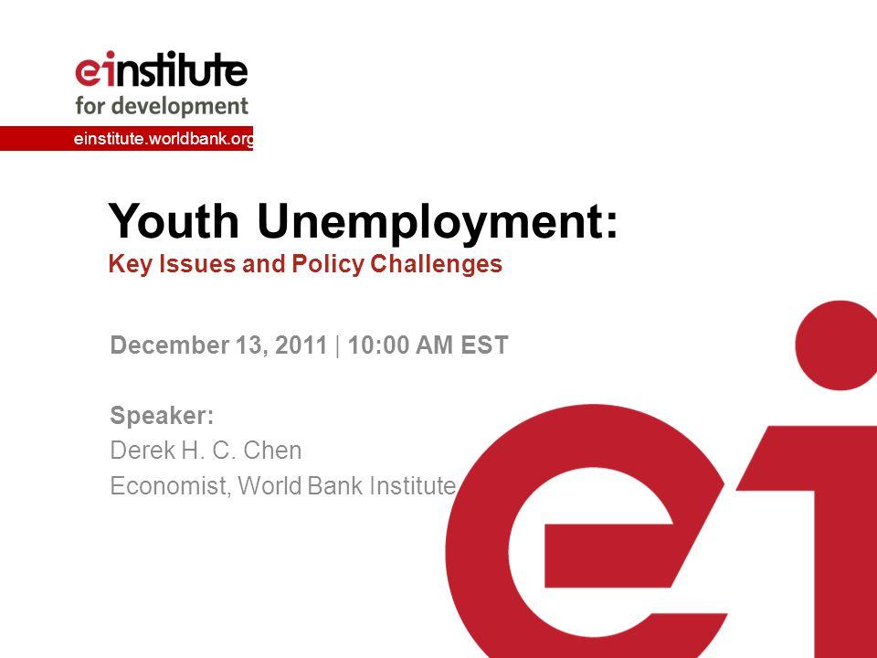 einstitute.worldbank.org Youth Unemployment: Key Issues and Policy Challenges December 13, 2011 | 10:00 AM EST Speaker: Derek H.