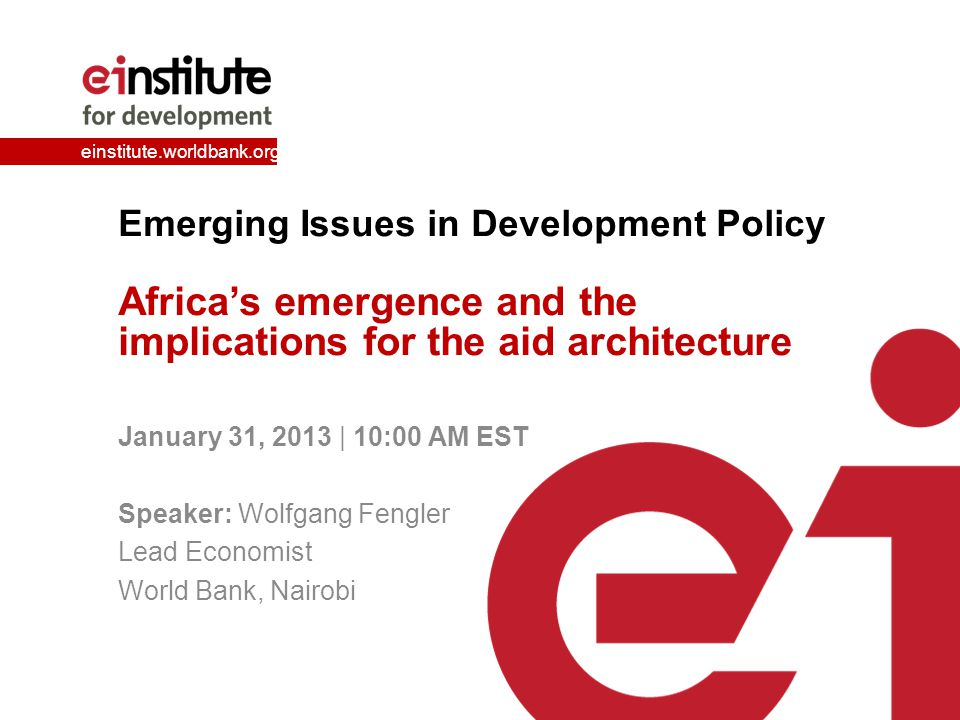 einstitute.worldbank.org Emerging Issues in Development Policy Africa's emergence and the implications for the aid architecture January 31, 2013 | 10: