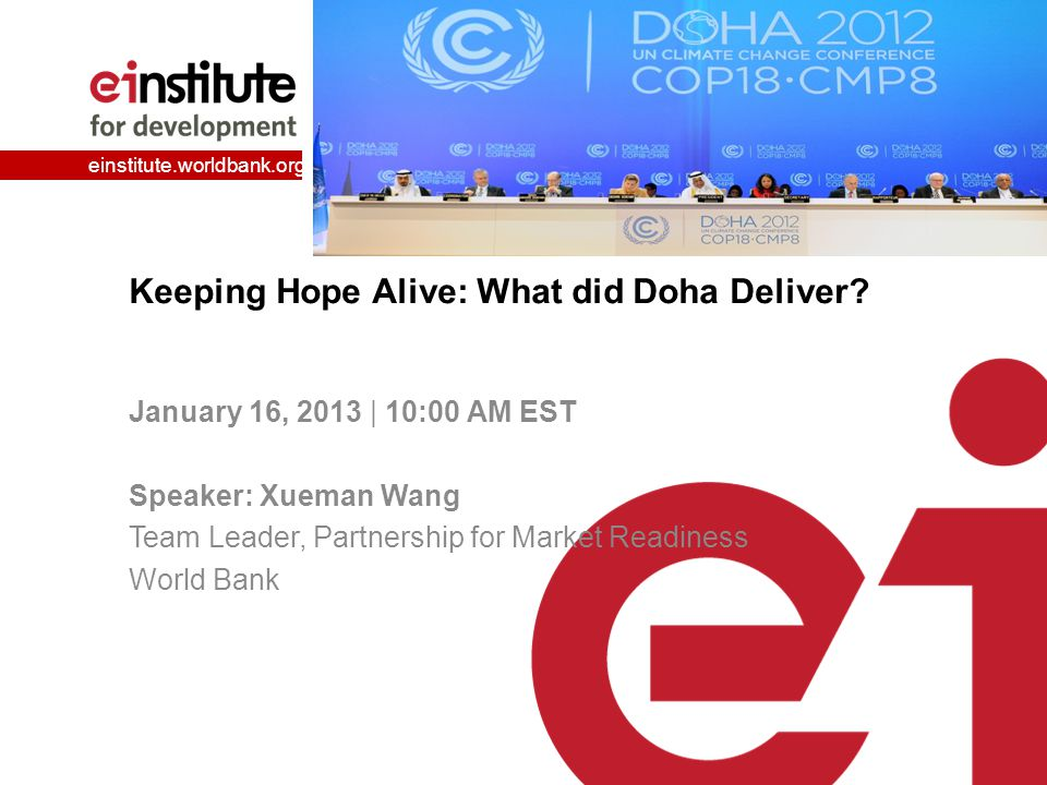 einstitute.worldbank.org Keeping Hope Alive: What did Doha Deliver? January 16, 2013 | 10:00 AM EST Speaker: Xueman Wang Team Leader, Partnership for