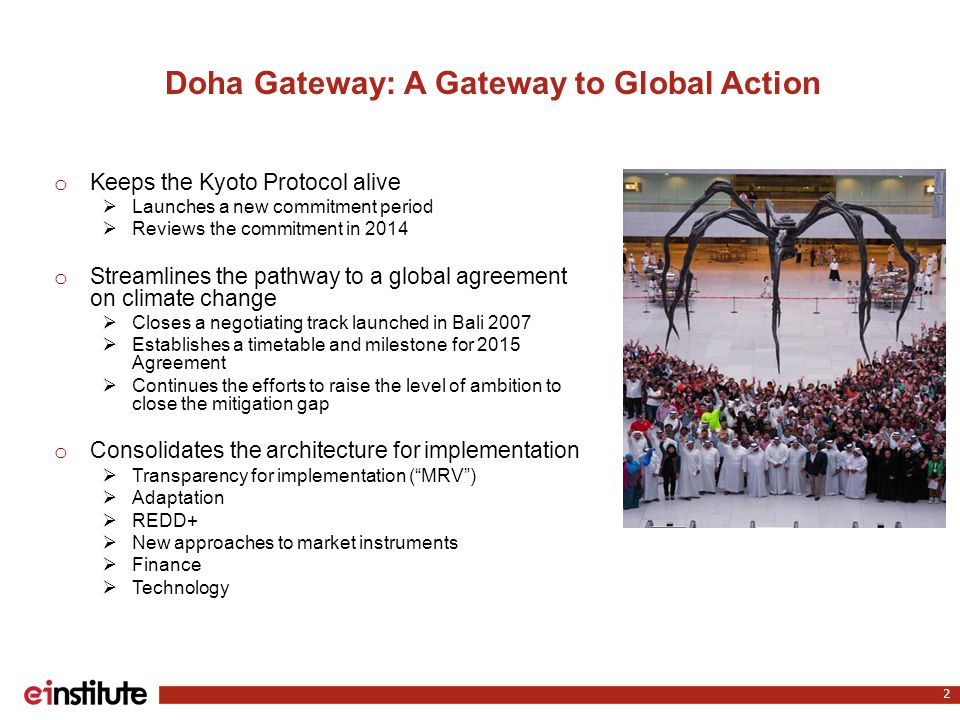 Doha Gateway: A Gateway to Global Action o Keeps the Kyoto Protocol alive  Launches a new commitment period  Reviews the commitment in 2014 o Stream
