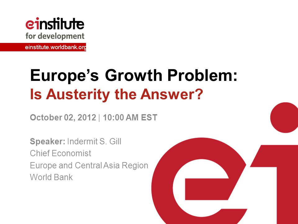 einstitute.worldbank.org Europe's Growth Problem: Is Austerity the Answer? October 02, 2012 | 10:00 AM EST Speaker: Indermit S. Gill Chief Economist E
