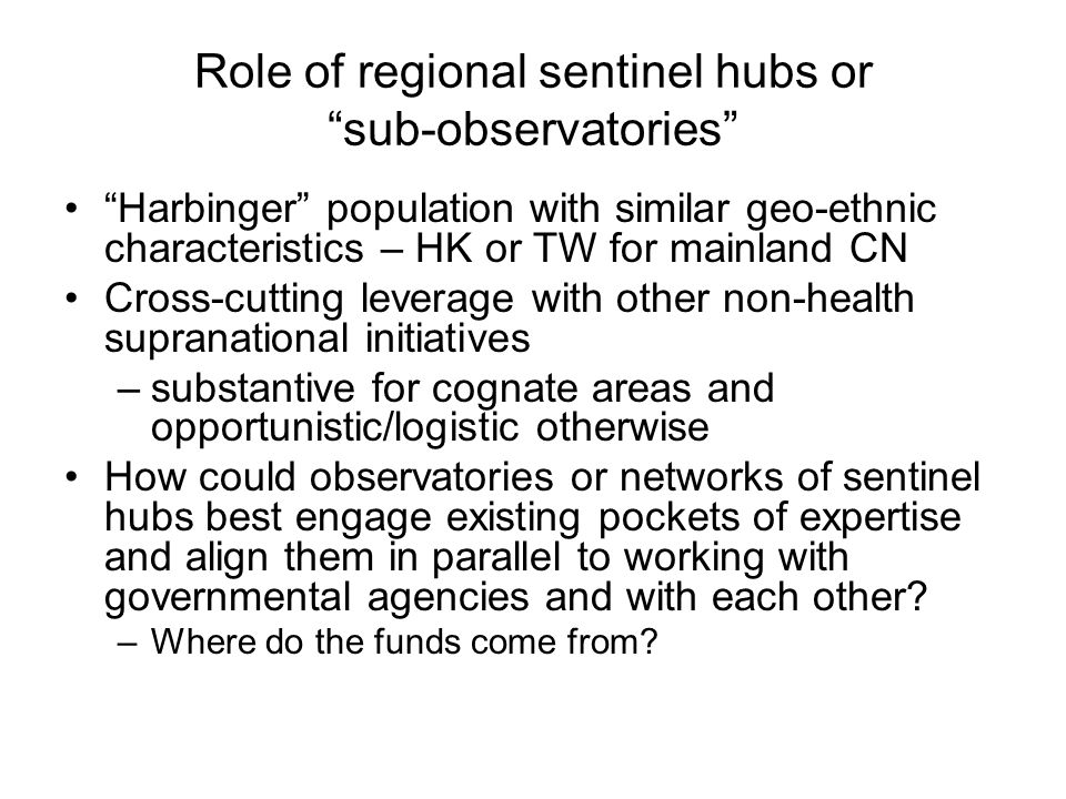 Role of regional sentinel hubs or sub-observatories Harbinger population with similar geo-ethnic characteristics – HK or TW for mainland CN Cross-cutting leverage with other non-health supranational initiatives –substantive for cognate areas and opportunistic/logistic otherwise How could observatories or networks of sentinel hubs best engage existing pockets of expertise and align them in parallel to working with governmental agencies and with each other.
