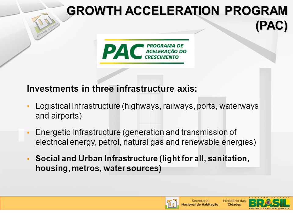 GROWTH ACCELERATION PROGRAM (PAC) Investments in three infrastructure axis:  Logistical Infrastructure (highways, railways, ports, waterways and airp