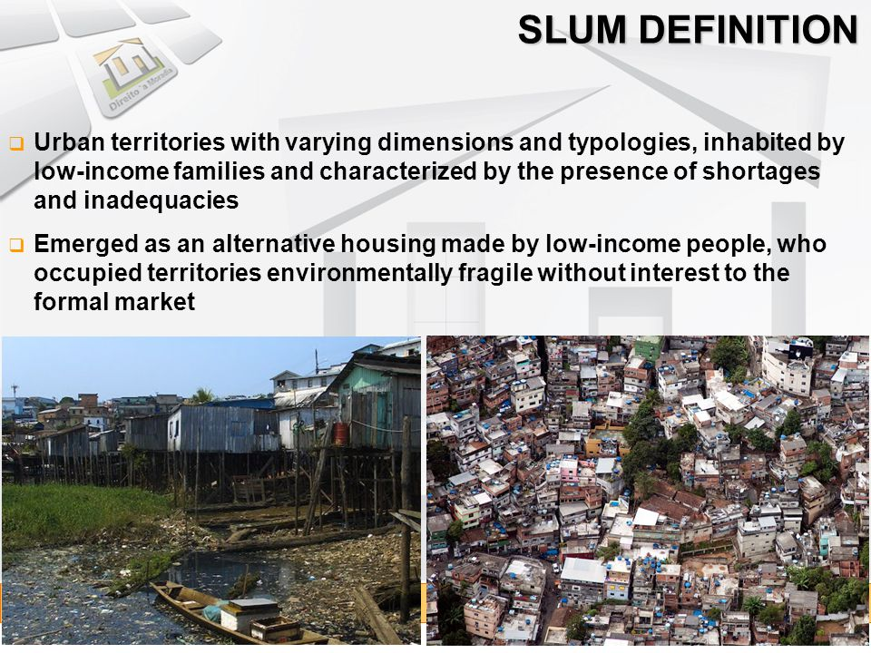 Agglomerates of self-built houses, arranged in a disorganized way, dense and lacking in essential public services, occupying land of property of others With self-constructed houses and lack or precarious basic urban infrastructure SLUM DEFINITION TYPES SLUMS IRREGULAR SETTLEMENTS OF LOW INCOME DWELLERS buildings sub-divided into rented accommodation or assigned; crowded and with common use sanitation facilities by lack of maintenance or because their execution by the government was incomplete, requiring rehabilitation and adjustment actions.