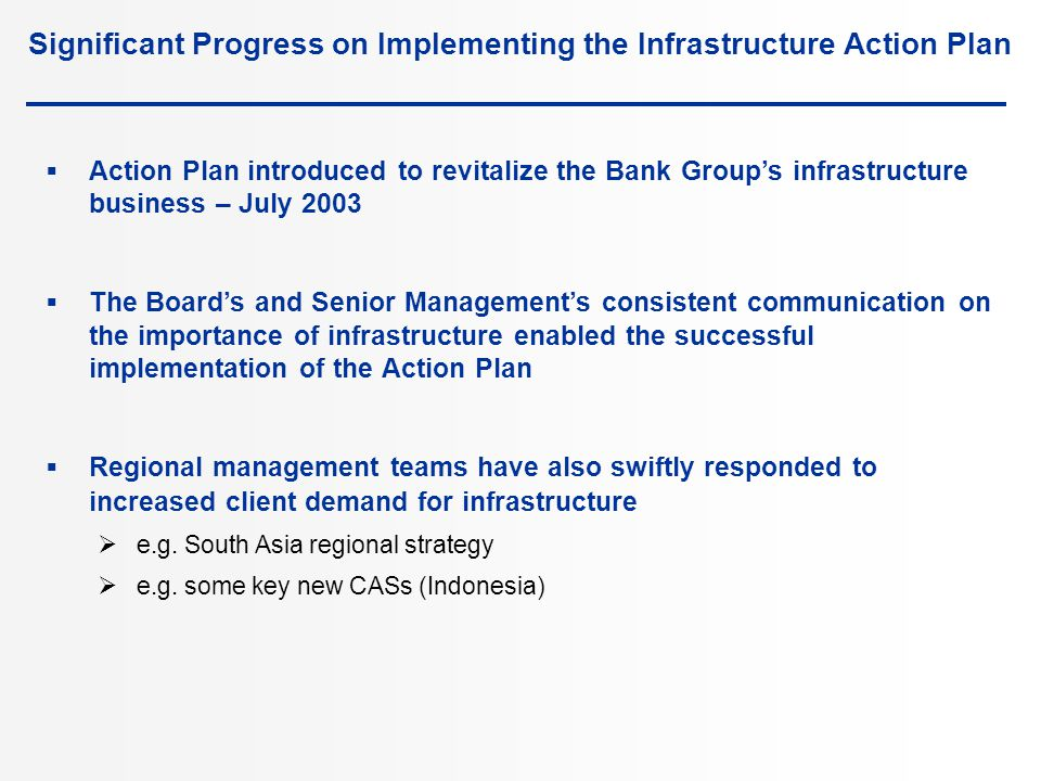 Significant Progress on Implementing the Infrastructure Action Plan  Action Plan introduced to revitalize the Bank Group's infrastructure business – July 2003  The Board's and Senior Management's consistent communication on the importance of infrastructure enabled the successful implementation of the Action Plan  Regional management teams have also swiftly responded to increased client demand for infrastructure  e.g.