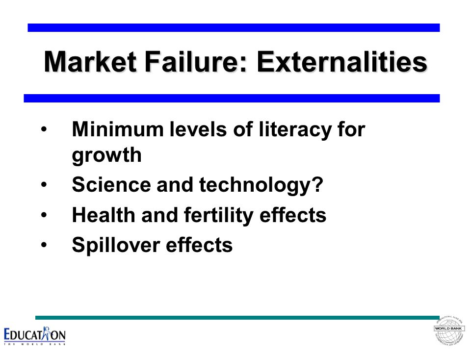 Market Failure: Externalities Minimum levels of literacy for growth Science and technology.