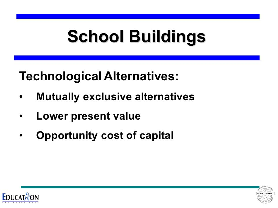 School Buildings Technological Alternatives: Mutually exclusive alternatives Lower present value Opportunity cost of capital