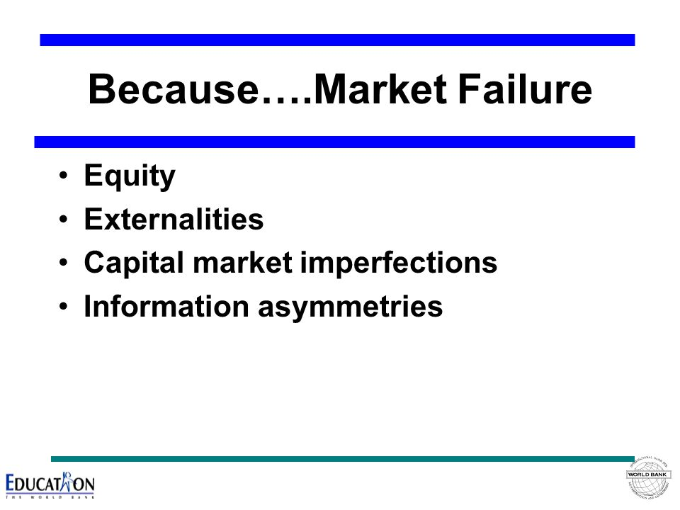 Because….Market Failure Equity Externalities Capital market imperfections Information asymmetries