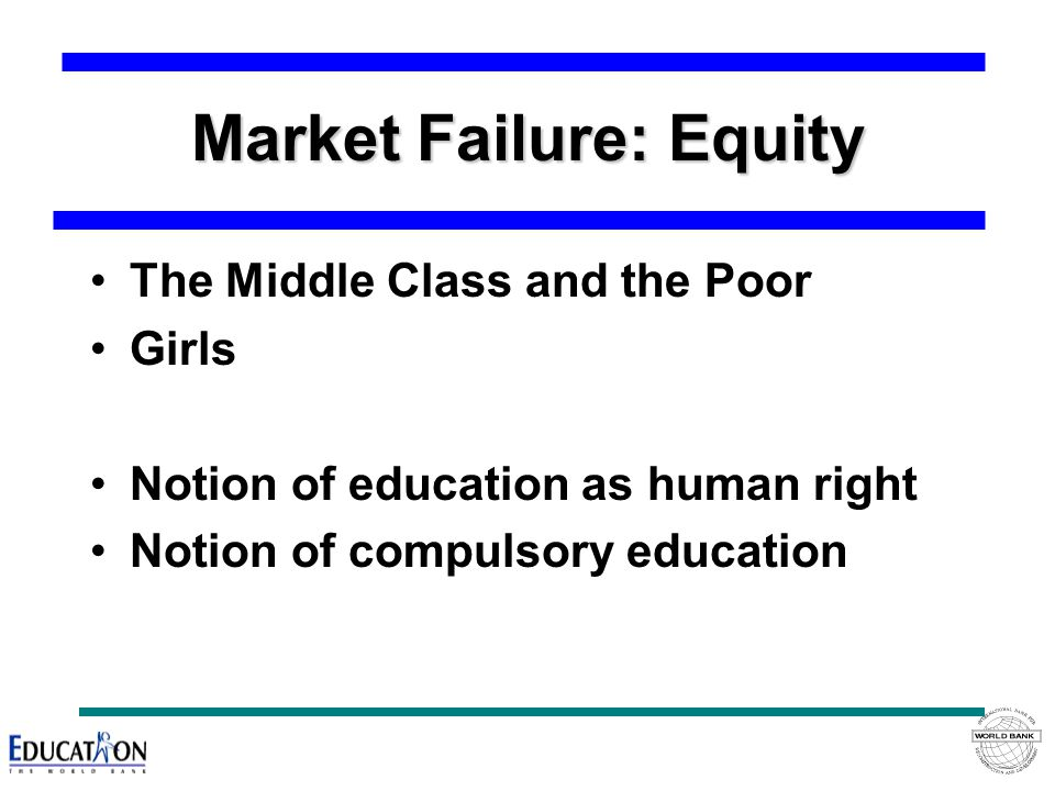 Market Failure: Equity The Middle Class and the Poor Girls Notion of education as human right Notion of compulsory education