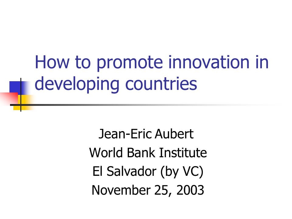 How to promote innovation in developing countries Jean-Eric Aubert World Bank Institute El Salvador (by VC) November 25, 2003