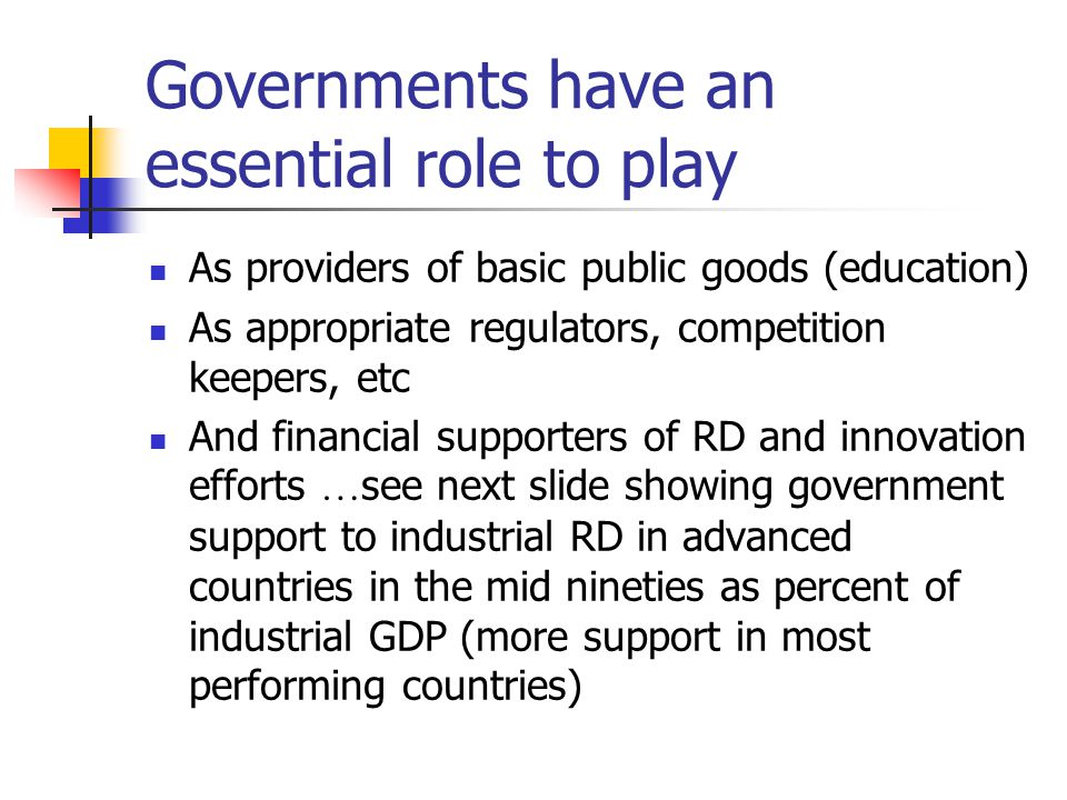 Governments have an essential role to play As providers of basic public goods (education) As appropriate regulators, competition keepers, etc And financial supporters of RD and innovation efforts … see next slide showing government support to industrial RD in advanced countries in the mid nineties as percent of industrial GDP (more support in most performing countries)