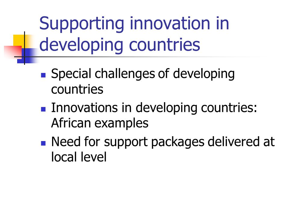 Supporting innovation in developing countries Special challenges of developing countries Innovations in developing countries: African examples Need for support packages delivered at local level