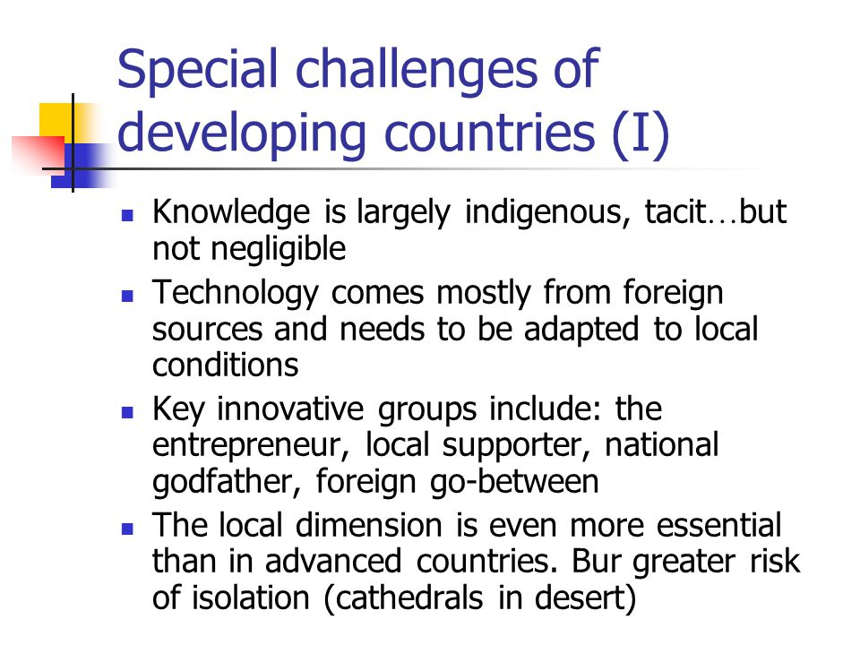 Special challenges of developing countries (I) Knowledge is largely indigenous, tacit … but not negligible Technology comes mostly from foreign sources and needs to be adapted to local conditions Key innovative groups include: the entrepreneur, local supporter, national godfather, foreign go-between The local dimension is even more essential than in advanced countries.