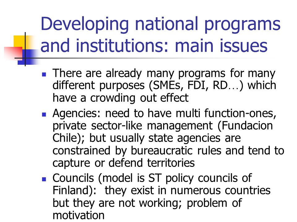 Developing national programs and institutions: main issues There are already many programs for many different purposes (SMEs, FDI, RD … ) which have a crowding out effect Agencies: need to have multi function-ones, private sector-like management (Fundacion Chile); but usually state agencies are constrained by bureaucratic rules and tend to capture or defend territories Councils (model is ST policy councils of Finland): they exist in numerous countries but they are not working; problem of motivation
