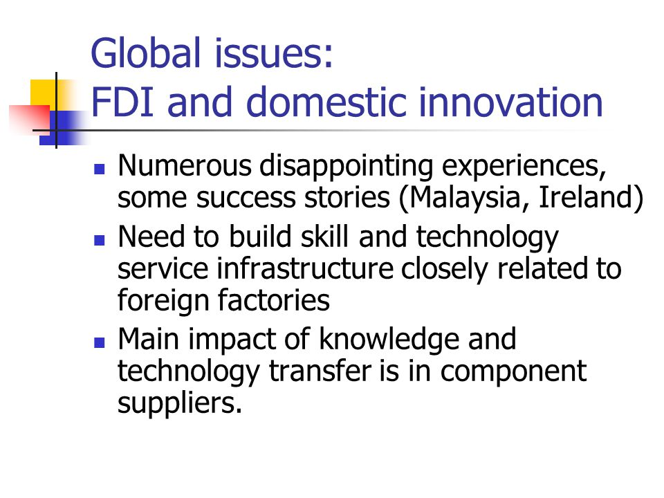 Global issues: FDI and domestic innovation Numerous disappointing experiences, some success stories (Malaysia, Ireland) Need to build skill and technology service infrastructure closely related to foreign factories Main impact of knowledge and technology transfer is in component suppliers.