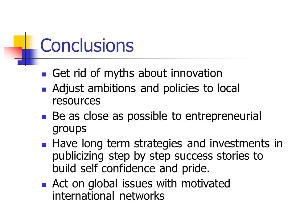 Conclusions Get rid of myths about innovation Adjust ambitions and policies to local resources Be as close as possible to entrepreneurial groups Have long term strategies and investments in publicizing step by step success stories to build self confidence and pride.