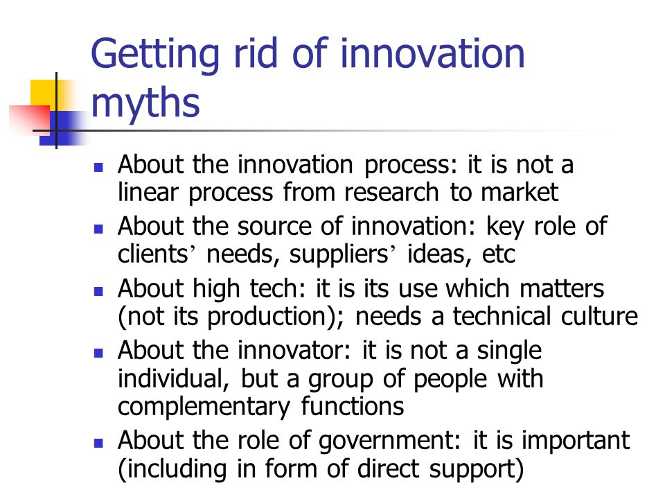 Getting rid of innovation myths About the innovation process: it is not a linear process from research to market About the source of innovation: key role of clients ' needs, suppliers ' ideas, etc About high tech: it is its use which matters (not its production); needs a technical culture About the innovator: it is not a single individual, but a group of people with complementary functions About the role of government: it is important (including in form of direct support)