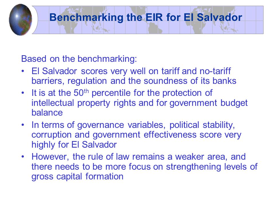Based on the benchmarking: El Salvador scores very well on tariff and no-tariff barriers, regulation and the soundness of its banks It is at the 50 th