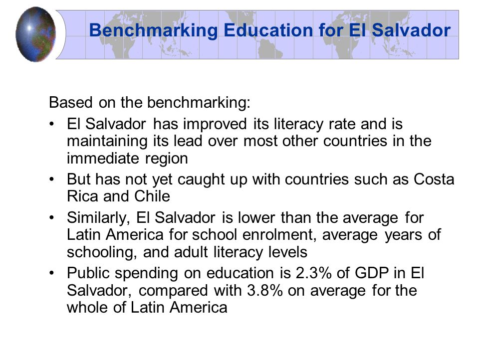Based on the benchmarking: El Salvador has improved its literacy rate and is maintaining its lead over most other countries in the immediate region Bu