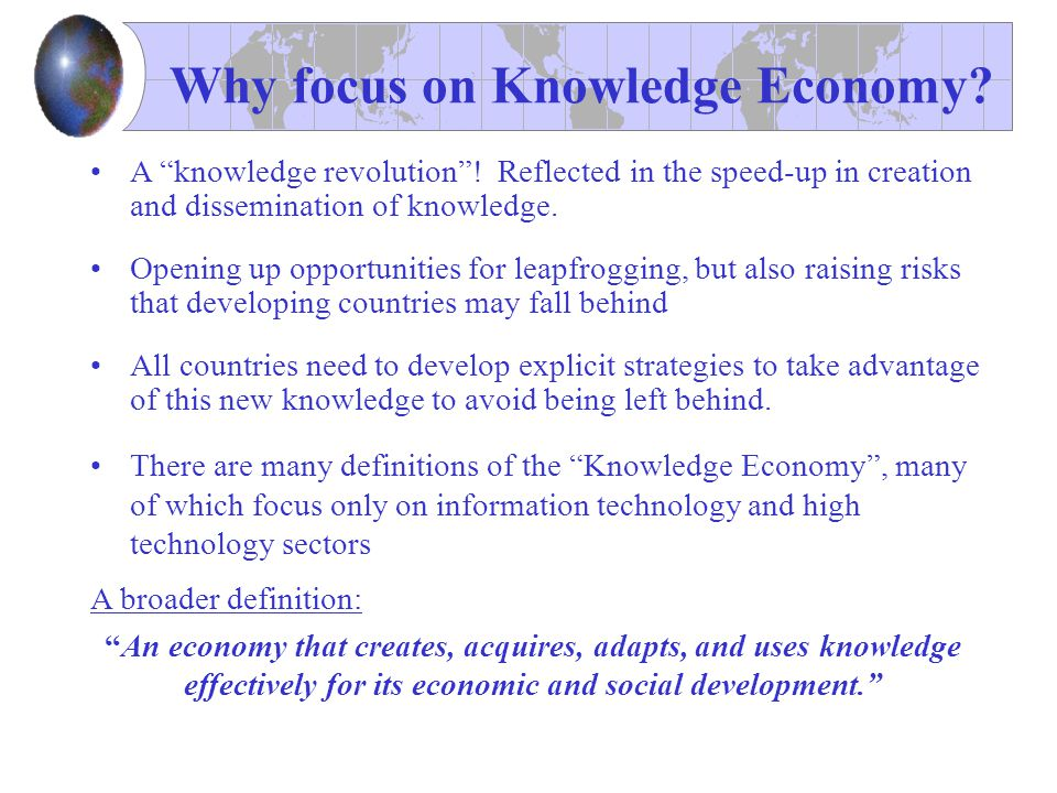 "Why focus on Knowledge Economy? A ""knowledge revolution""! Reflected in the speed-up in creation and dissemination of knowledge. Opening up opportuniti"