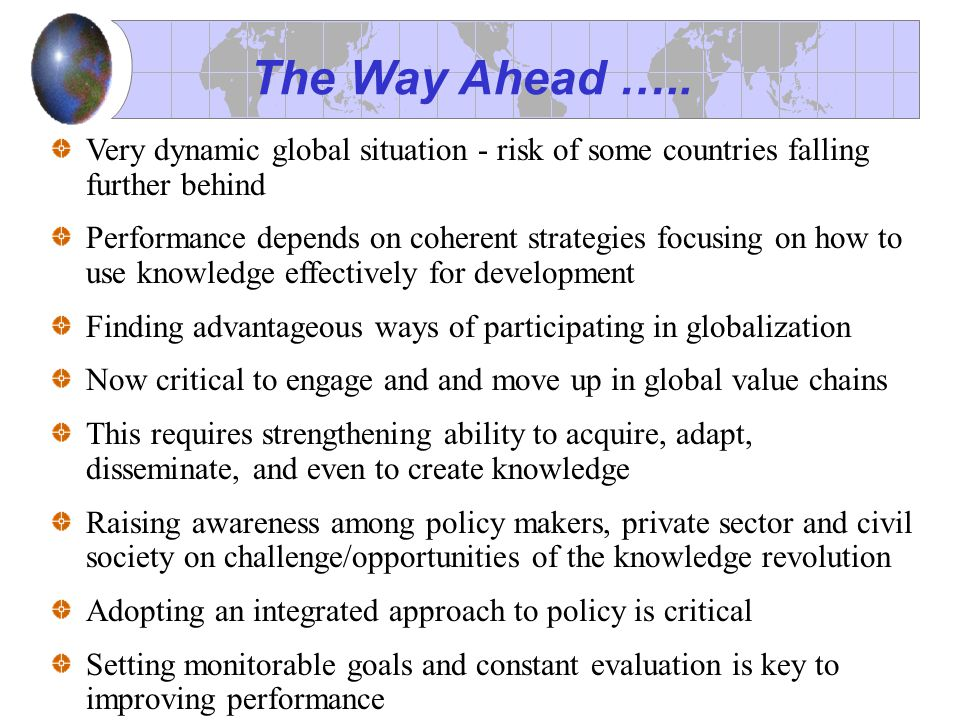Very dynamic global situation - risk of some countries falling further behind Performance depends on coherent strategies focusing on how to use knowledge effectively for development Finding advantageous ways of participating in globalization Now critical to engage and and move up in global value chains This requires strengthening ability to acquire, adapt, disseminate, and even to create knowledge Raising awareness among policy makers, private sector and civil society on challenge/opportunities of the knowledge revolution Adopting an integrated approach to policy is critical Setting monitorable goals and constant evaluation is key to improving performance The Way Ahead …..